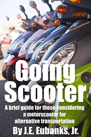 Going Scooter: a brief guide for those considering a motor scooter for alternative transportation J.E. Eubanks