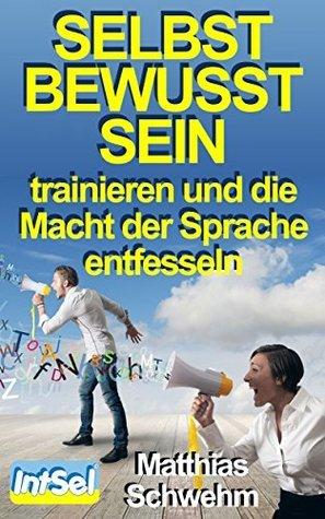 Selbstbewusstsein trainieren und die Macht der Sprache entfesseln  by  Matthias Schwehm