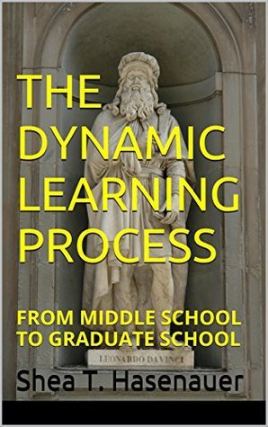 The Dynamic Learning Process: From Middle School to Graduate School Shea T. Hasenauer