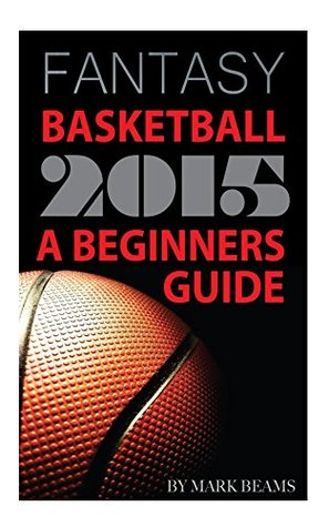 Fantasy Basketball 2015: A Beginners Guide Mark Beams