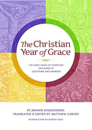 The Christian Year of Grace: The Chief Parts of Scripture Explained in Questions and Answers Matthew Carver