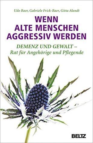 Wenn alte Menschen aggressiv werden: Demenz und Gewalt - Rat für Angehörige und Pflegende  by  Udo Baer