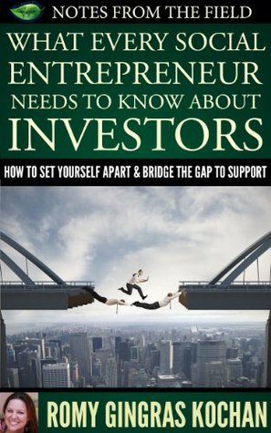 What Every Social Entrepreneur Needs to Know About Investors (Notes From The Field Book 2)  by  Romy Gingras Kochan