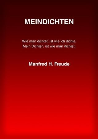 MEINDICHTEN: Wie man dichtet, ist wie ich dichte. Mein Dichten, ist wie man dichtet.  by  Manfred H. Freude