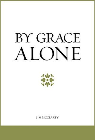 By Grace Alone Jim McClarty