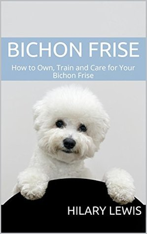 Bichon Frise: How to Own, Train and Care for Your Bichon Frise Hilary Lewis