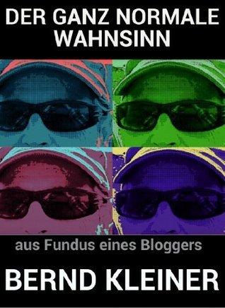 DER GANZ NORMALE WAHNSINN: aus dem Fundus eines Bloggers  by  Bernd Kleiner