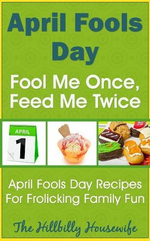 April Fools Day - Fool Me Once, Feed Me Twice - April Fools Day Recipes For Frolicking Family Fun  by  Hillbilly Housewife