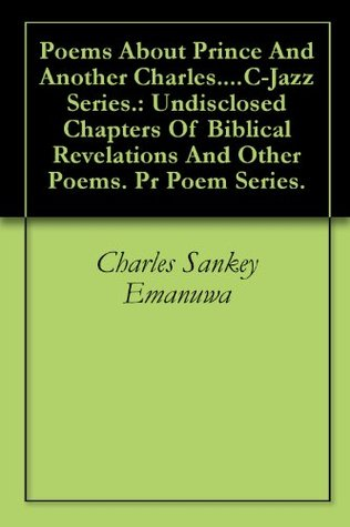 Poems About Prince And Another Charles....C-Jazz Series.: Undisclosed Chapters Of Biblical Revelations And Other Poems. Pr Poem Series. Charles Sankey Emanuwa