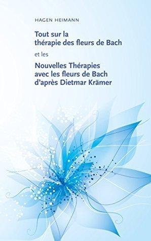 Tout sur la thérapie des fleurs de Bach et les Nouvelles Thérapies avec les fleurs de Bach daprès Dietmar Krämer  by  Hagen Heimann