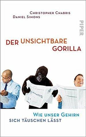 Der unsichtbare Gorilla: Wie unser Gehirn sich täuschen lässt Christopher Chabris