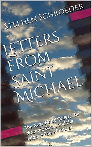 Letters from Saint Michael: The New World Order, The Masonic Beast and the Islamic False Prophet  by  Stephen Schroeder