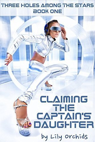 Claiming the Captains Daughter: Three Holes Among the Stars Book 1 (Paranormal Erotica Alien Menage Science Fiction)  by  Lily Orchids