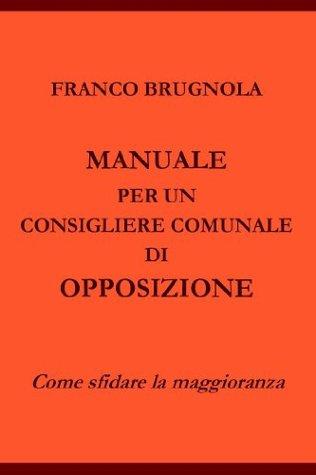 Manuale per un consigliere comunale di opposizione Franco Brugnola