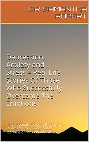 Depression, Anxiety and Stress - Real Life Stories Of Those Who Successfully Overcame The Emotions: Inspirational stories of those who overcame their emotions of depression, anxiety and stress Dr. Samantha Robert