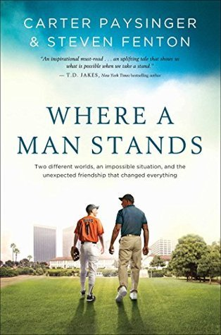 Where a Man Stands: Two Different Worlds, An Impossible Situation, and the Unexpected Friendship that Changed Everything Carter Paysinger