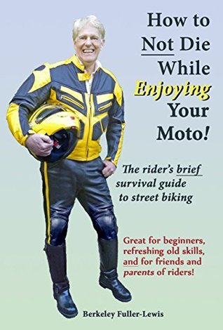 How to NOT die while enjoying your motorcycle: The riders BRIEF survival guide to street biking Berkeley F. Fuller-Lewis