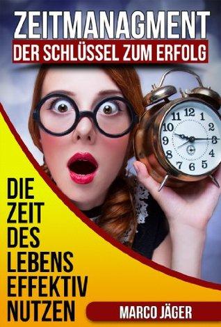 Zeitmanagment - Der Schlüssel zum Erfolg: Die Zeit des Lebens Efektiv nutzen Marco Jäger