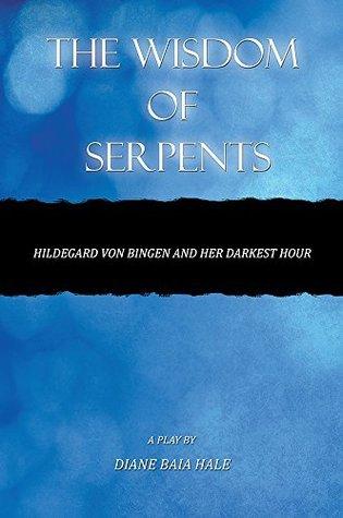 THE WISDOM OF SERPENTS: Hildegard von Bingen and Her Darkest Hour Diane Baia Hale