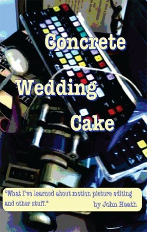 Concrete Wedding Cake: what I have learned about motion picture editing and other stuff John William Heath