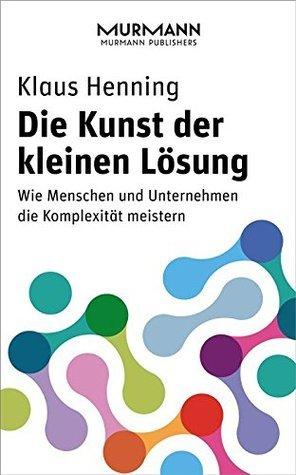 Die Kunst der kleinen Lösung: Wie Menschen und Unternehmen die Komplexität meistern  by  Klaus Henning