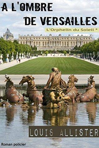 A lombre de Versailles (LOrphelin du Soleil t. 1) Louis Allister