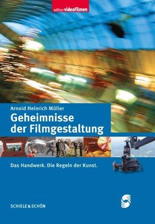 Geheimnisse der Filmgestaltung: Das Handwerk. Die Regeln der Kunst. Arnold Heinrich Müller