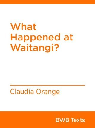 What Happened at Waitangi? (BWB Texts Book 13) Claudia Orange