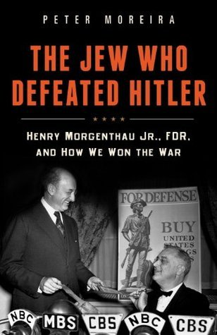 The Jew Who Defeated Hitler: Henry Morgenthau Jr., FDR, and How We Won The War Peter Moreira