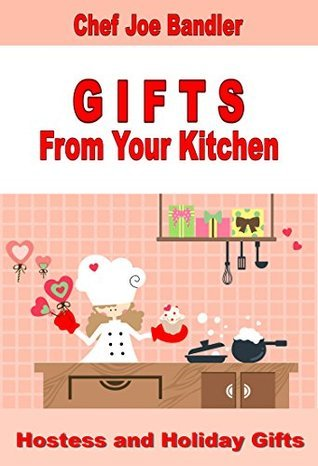 Hostess and Holiday Gifts (GIFTS From Your Kitchen Book 1)  by  Joe Bandler