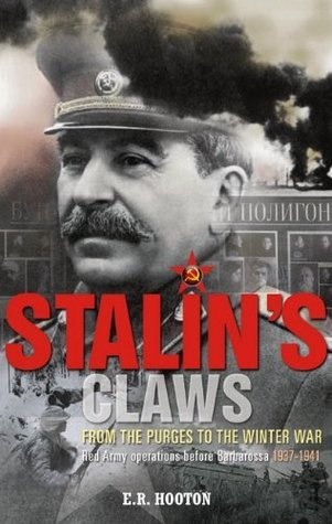 Stalins Claws: From the Purges to the Winter War: Red Army Operations Before Barbarossa 1937-1941  by  E.R. Hooton