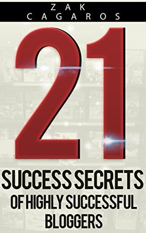 21 Success Secrets Of Highly Successful Bloggers: How to build a successful blog faster than you ever thought possible Zak Cagaros