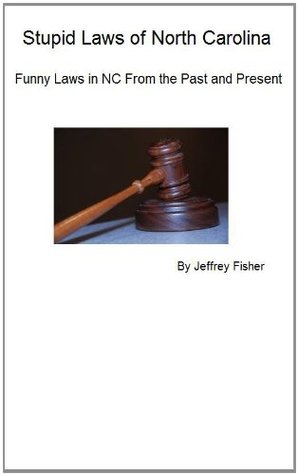Stupid Laws of North Carolina: Funny Laws in NC From the Past and Present Jeffrey Fisher