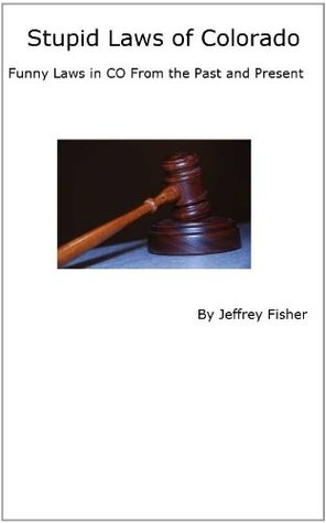 Stupid Laws of Colorado: Funny Laws in CO From the Past and Present  by  Jeffrey Fisher