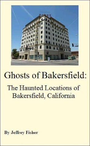 Ghosts of Bakersfield: The Haunted Locations of Bakersfield, California  by  Jeffrey Fisher