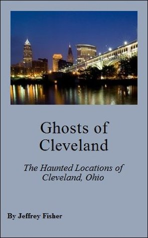 Ghosts of Cleveland: The Haunted Locations of Cleveland, Ohio Jeffrey Fisher