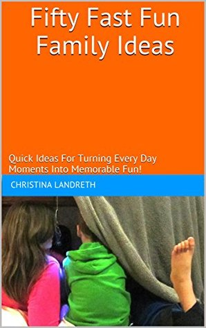 Fifty Fast Fun Family Ideas: Quick Ideas For Turning Every Day Moments Into Memorable Fun!  by  Christina Landreth