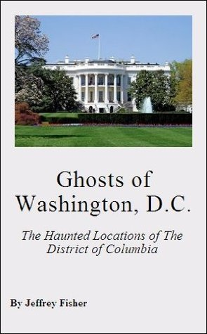 Ghosts of Washington, D.C.: The Haunted Locations of The District of Columbia  by  Jeffrey Fisher