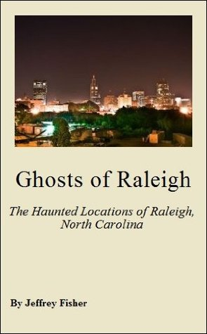 Ghosts of Raleigh: The Haunted Locations of Raleigh, North Carolina Jeffrey Fisher