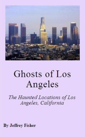 Ghosts of Los Angeles: The Haunted Locations of Los Angeles, California Jeffrey Fisher