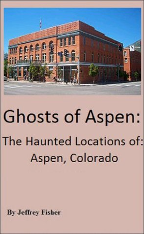 Ghosts of Aspen: The Haunted Locations of Aspen, Colorado  by  Jeffrey Fisher