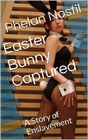 Easter Bunny Captured: A Story of Enslavement (The Holiday Avatars Series Book 1) Phelan Nostil