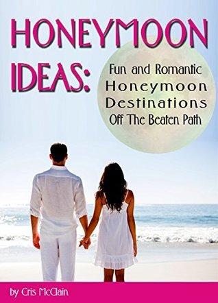 Honeymoon Ideas: Fun and Romantic Honeymoon Destinations Off The Beaten Path Cris McClain