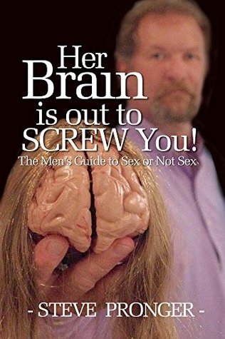 Her Brain Is Out To Screw You: The Mens Guide To Sex or Not Sex Steve Pronger