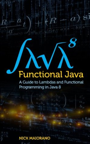Functional Java: A Guide to Lambdas and Functional Programming in Java 8 Nick Maiorano