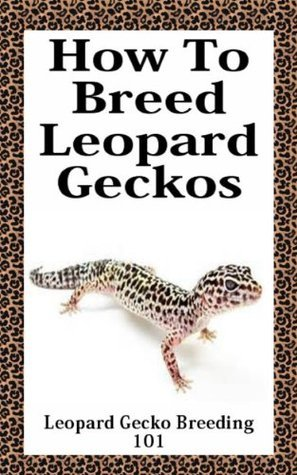 How To Breed Leopard Geckos - Complete Guide On How To Breed Leopard Geckos: Leopard Gecko Breeding 101 cory rougeau