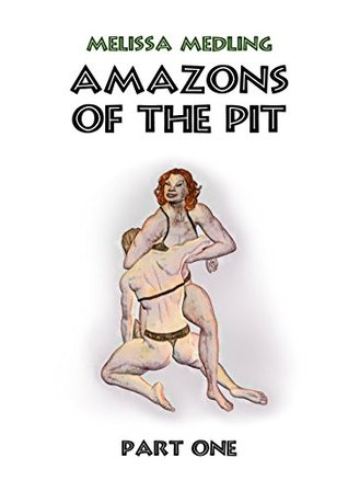 Amazons of the Pit - part one Melissa Medling