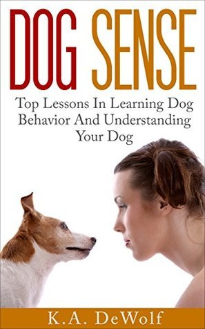 Dog Sense: Top Lessons In Learning Dog Behavior And Understanding Your Dog  by  K.A. DeWolf