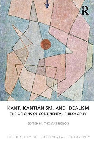 Kant, Kantianism, and Idealism: The Origins of Continental Philosophy Thomas Nenon