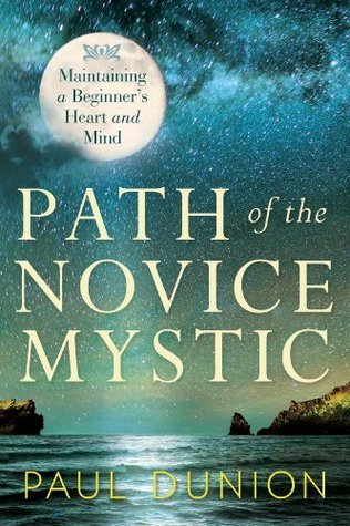 Path of the Novice Mystic: Maintaining a Beginners Heart and Mind Paul Dunion